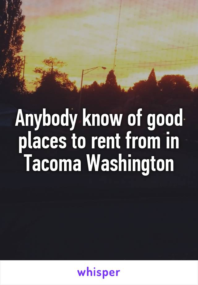 Anybody know of good places to rent from in Tacoma Washington