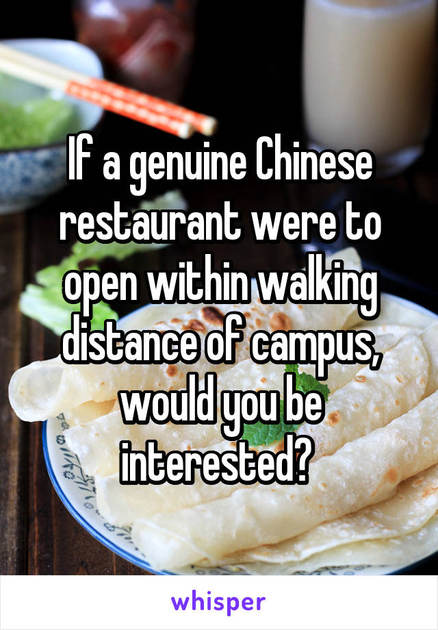If a genuine Chinese restaurant were to open within walking distance of campus, would you be interested?