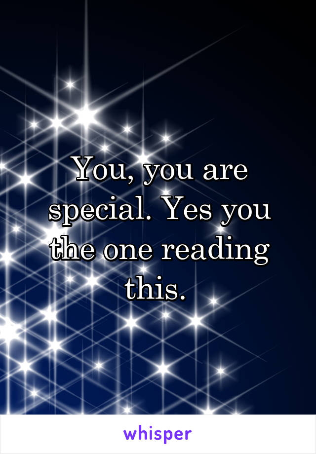 You, you are special. Yes you the one reading this.