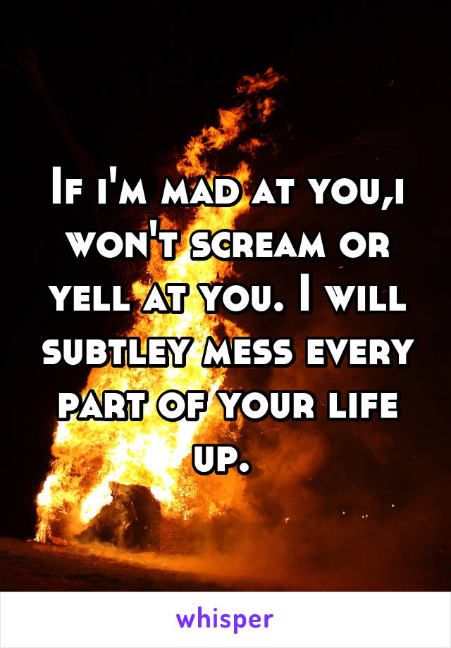 If i'm mad at you,i won't scream or yell at you. I will subtley mess every part of your life up.