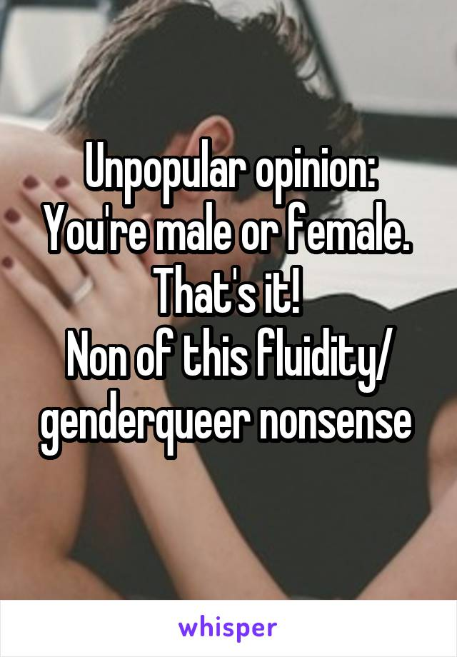 Unpopular opinion: You're male or female.  That's it!  Non of this fluidity/ genderqueer nonsense