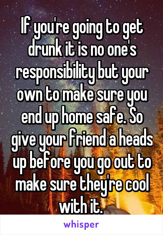 If you're going to get drunk it is no one's responsibility but your own to make sure you end up home safe. So give your friend a heads up before you go out to make sure they're cool with it.