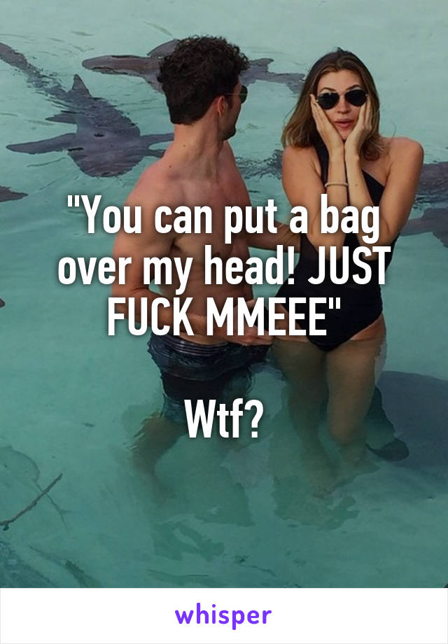 """You can put a bag over my head! JUST FUCK MMEEE""  Wtf?"