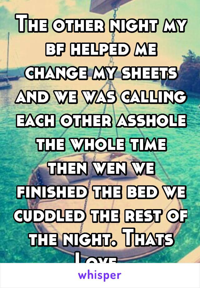 The other night my bf helped me change my sheets and we was calling each other asshole the whole time then wen we finished the bed we cuddled the rest of the night. Thats Love.