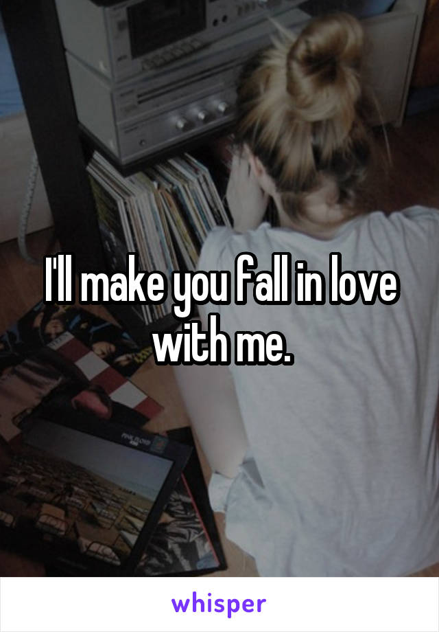 I'll make you fall in love with me.