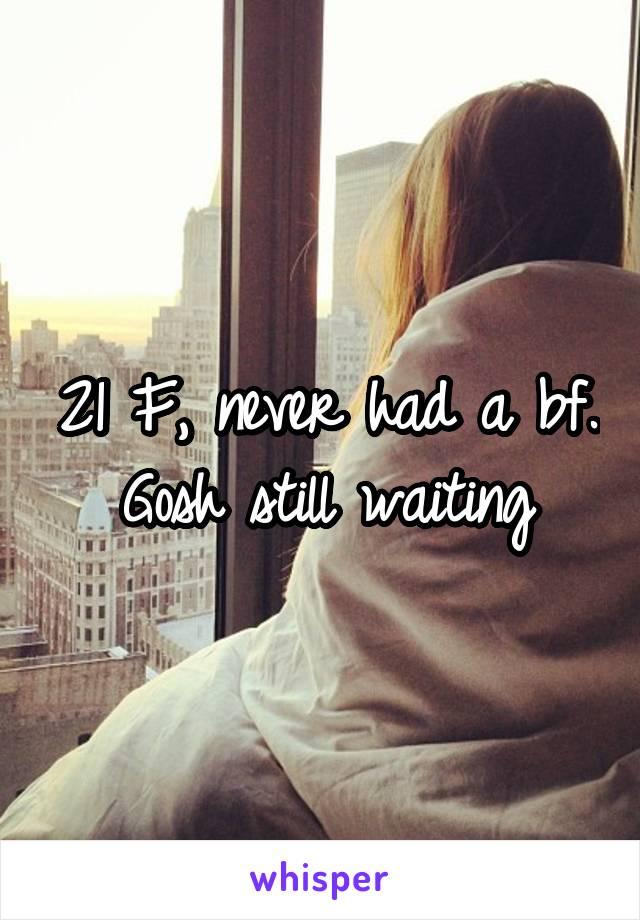 21 F, never had a bf. Gosh still waiting