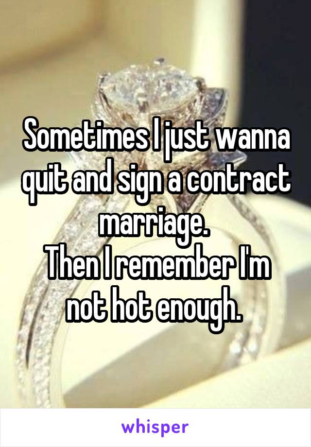 Sometimes I just wanna quit and sign a contract marriage.  Then I remember I'm not hot enough.