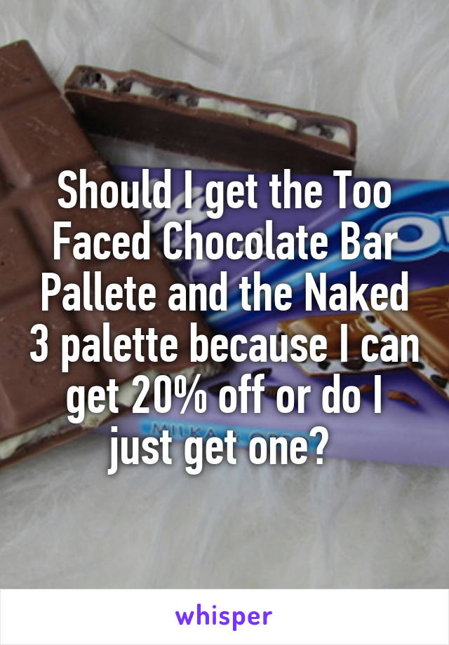 Should I get the Too Faced Chocolate Bar Pallete and the Naked 3 palette because I can get 20% off or do I just get one?