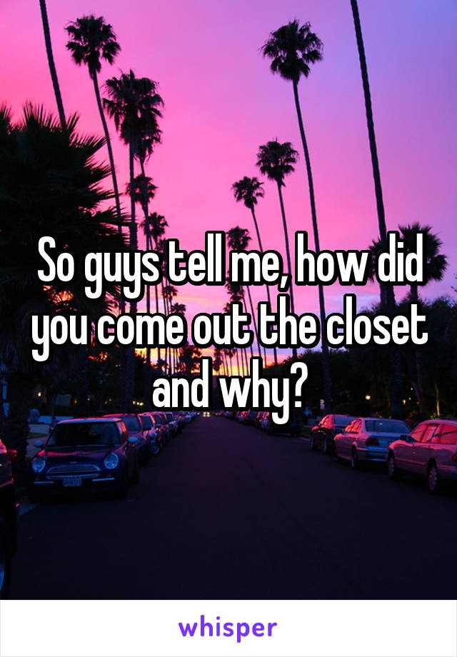 So guys tell me, how did you come out the closet and why?