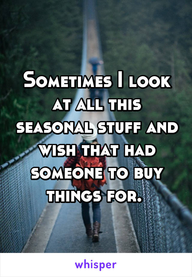 Sometimes I look at all this seasonal stuff and wish that had someone to buy things for.