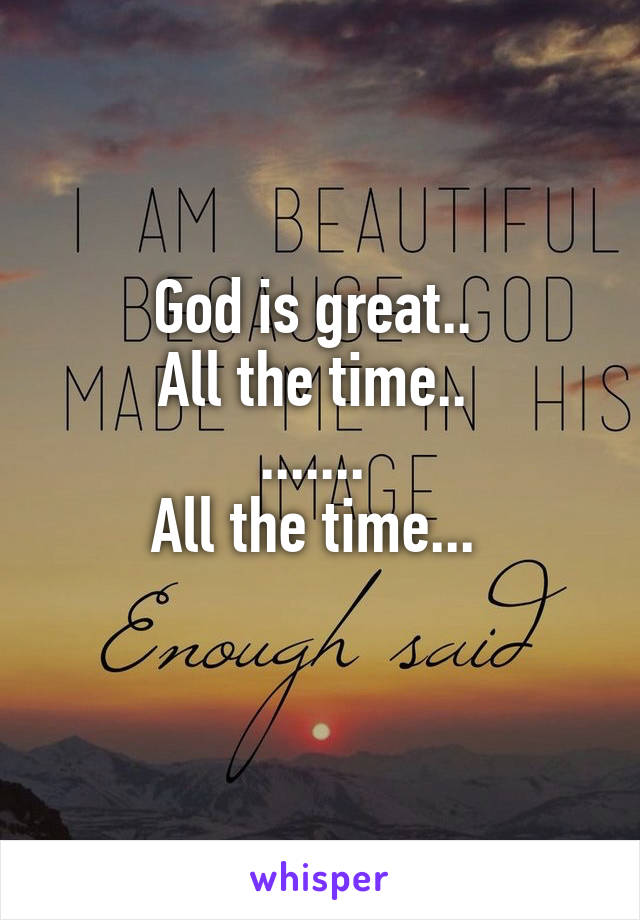 God is great..  All the time..  .......  All the time...