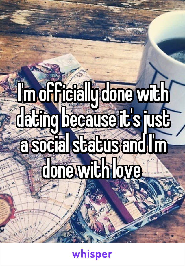 I'm officially done with dating because it's just a social status and I'm done with love
