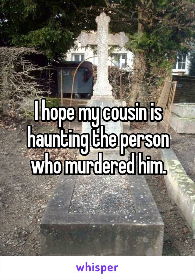 I hope my cousin is haunting the person who murdered him.