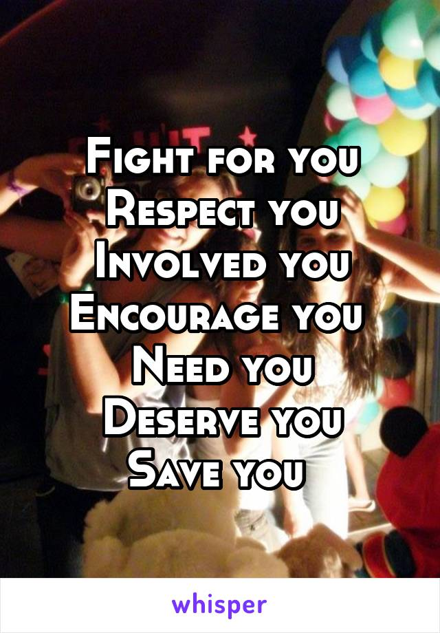 Fight for you Respect you Involved you Encourage you  Need you Deserve you Save you