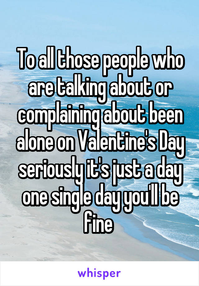 To all those people who are talking about or complaining about been alone on Valentine's Day seriously it's just a day one single day you'll be fine