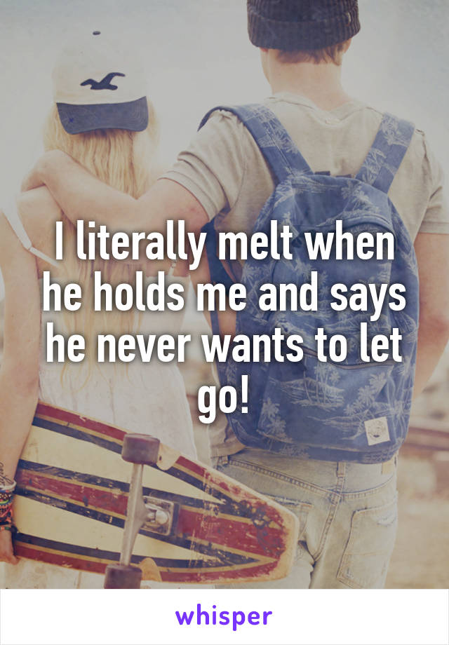 I literally melt when he holds me and says he never wants to let go!