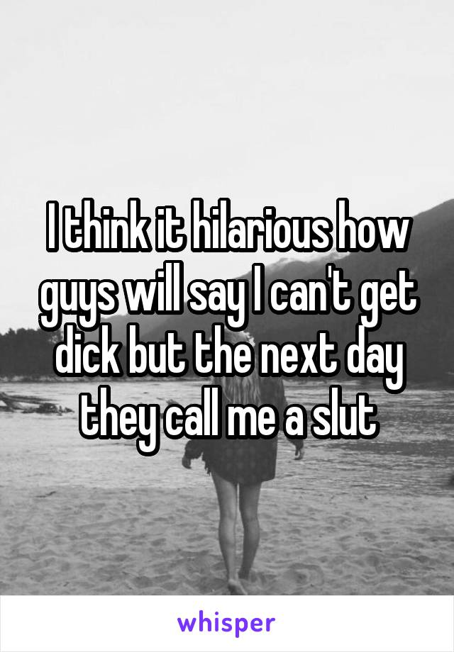 I think it hilarious how guys will say I can't get dick but the next day they call me a slut