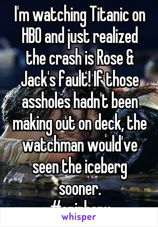 I'm watching Titanic on HBO and just realized the crash is Rose & Jack's fault! If those assholes hadn't been making out on deck, the watchman would've seen the iceberg sooner. #epiphany