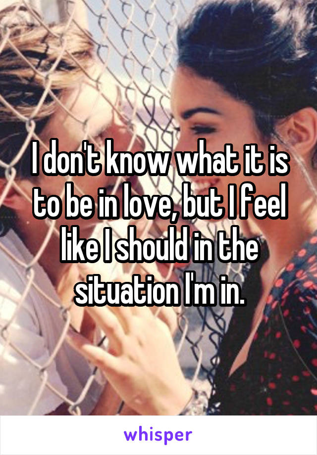 I don't know what it is to be in love, but I feel like I should in the situation I'm in.