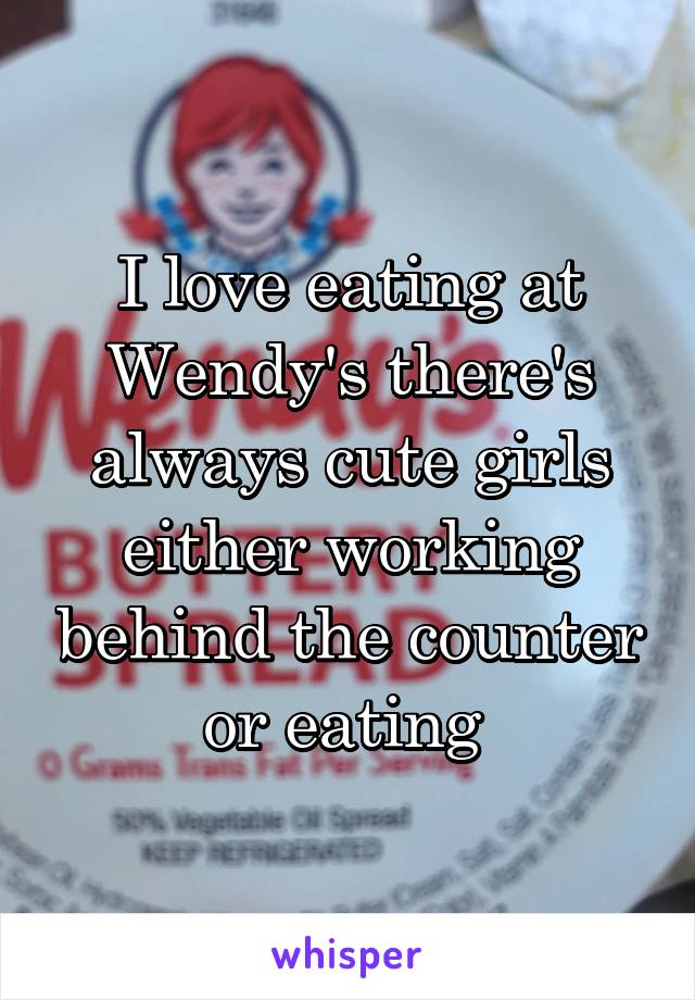 I love eating at Wendy's there's always cute girls either working behind the counter or eating