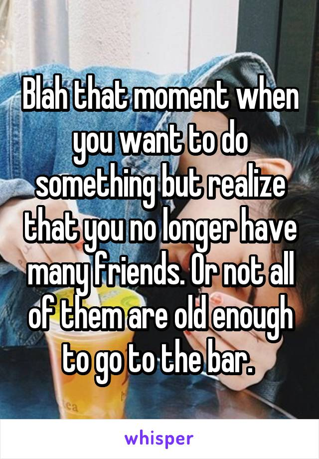 Blah that moment when you want to do something but realize that you no longer have many friends. Or not all of them are old enough to go to the bar.