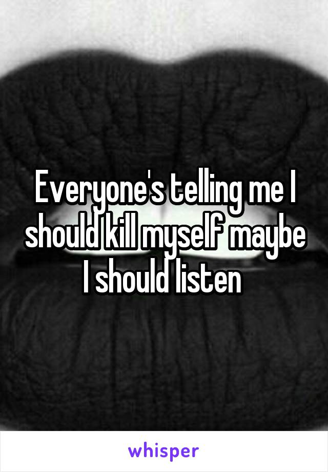 Everyone's telling me I should kill myself maybe I should listen