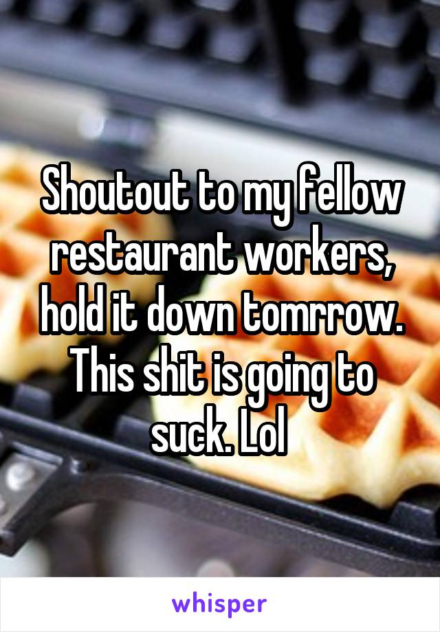 Shoutout to my fellow restaurant workers, hold it down tomrrow. This shit is going to suck. Lol