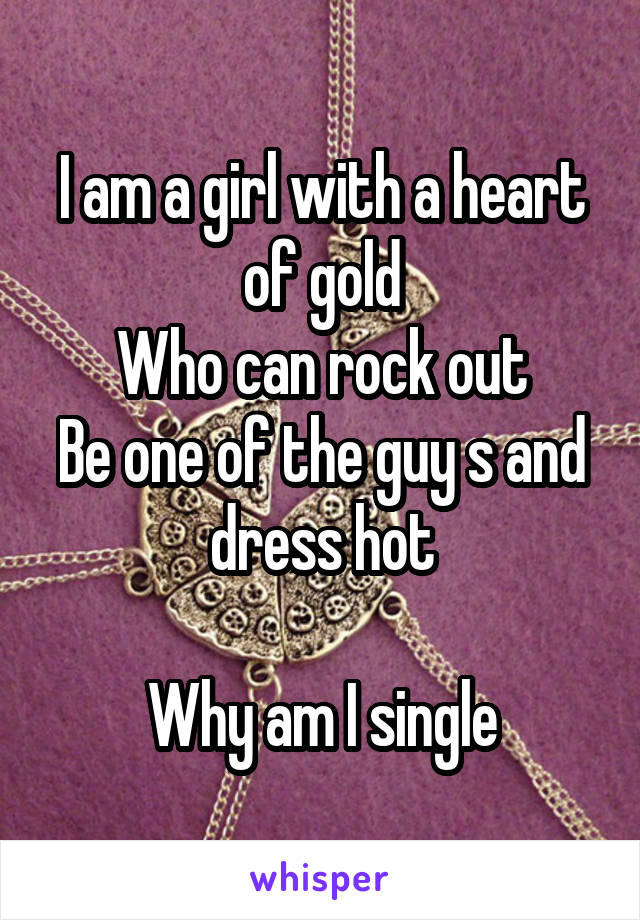 I am a girl with a heart of gold Who can rock out Be one of the guy s and dress hot  Why am I single