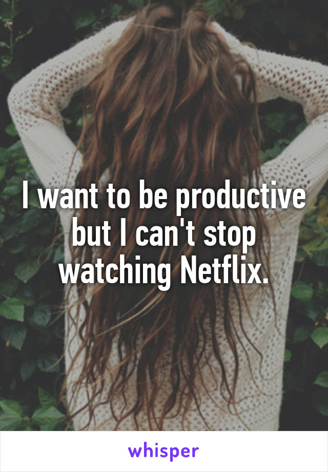 I want to be productive but I can't stop watching Netflix.