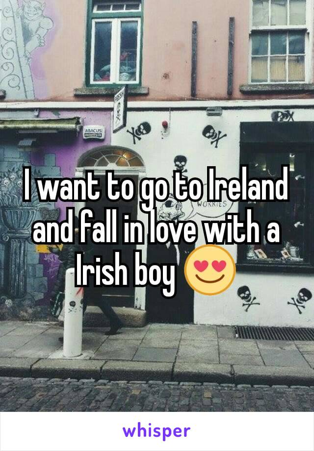 I want to go to Ireland and fall in love with a Irish boy 😍