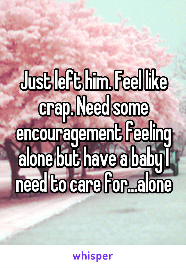 Just left him. Feel like crap. Need some encouragement feeling alone but have a baby I need to care for...alone