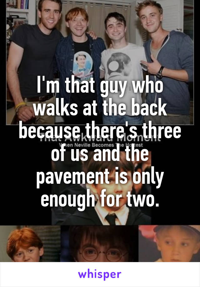 I'm that guy who walks at the back because there's three of us and the pavement is only enough for two.