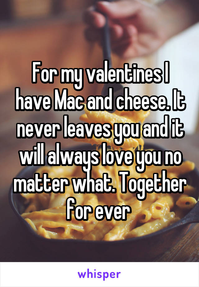 For my valentines I have Mac and cheese. It never leaves you and it will always love you no matter what. Together for ever