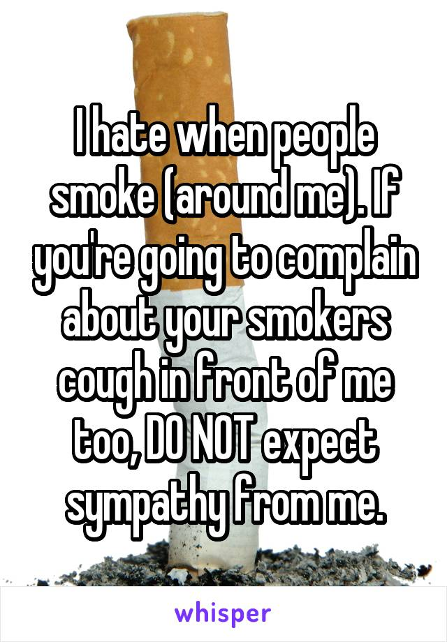 I hate when people smoke (around me). If you're going to complain about your smokers cough in front of me too, DO NOT expect sympathy from me.