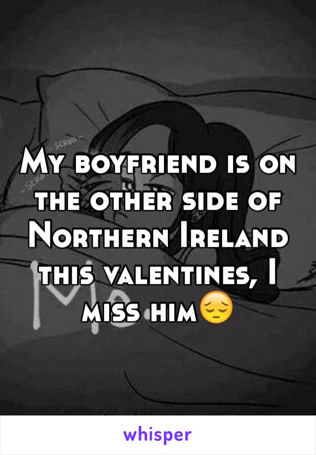 My boyfriend is on the other side of Northern Ireland this valentines, I miss him😔