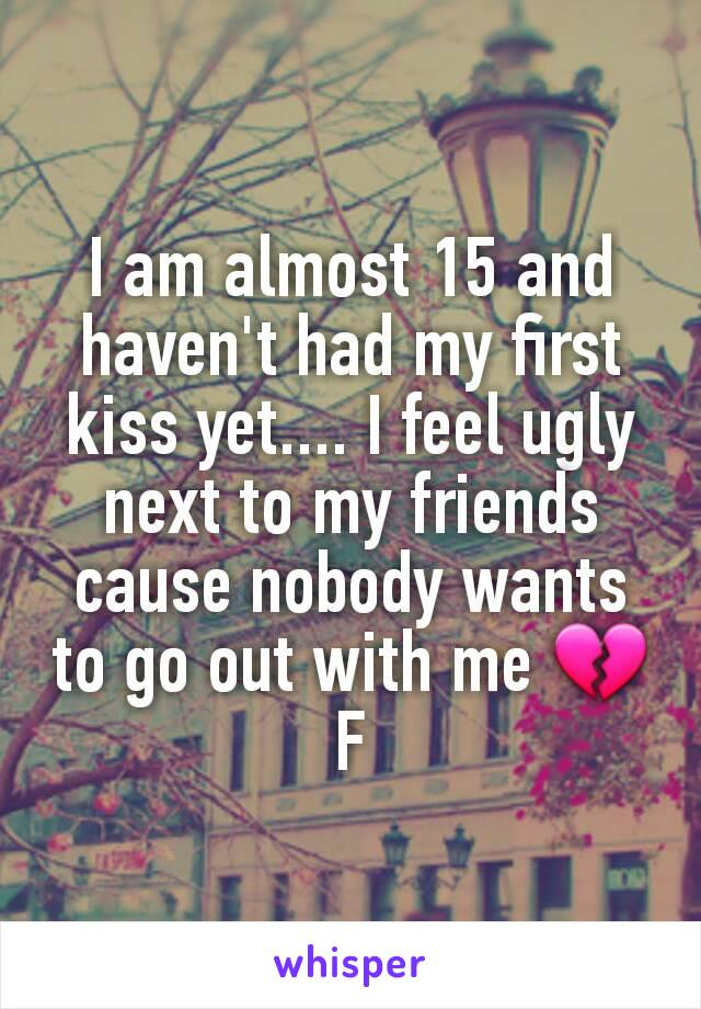 I am almost 15 and haven't had my first kiss yet.... I feel ugly next to my friends cause nobody wants to go out with me 💔 F