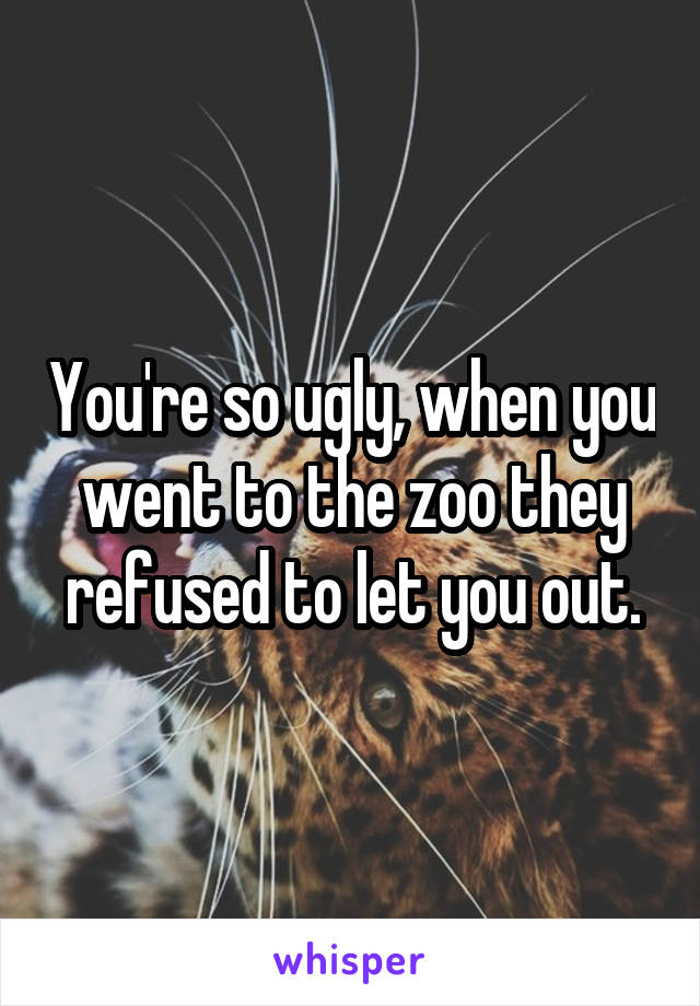 You're so ugly, when you went to the zoo they refused to let you out.