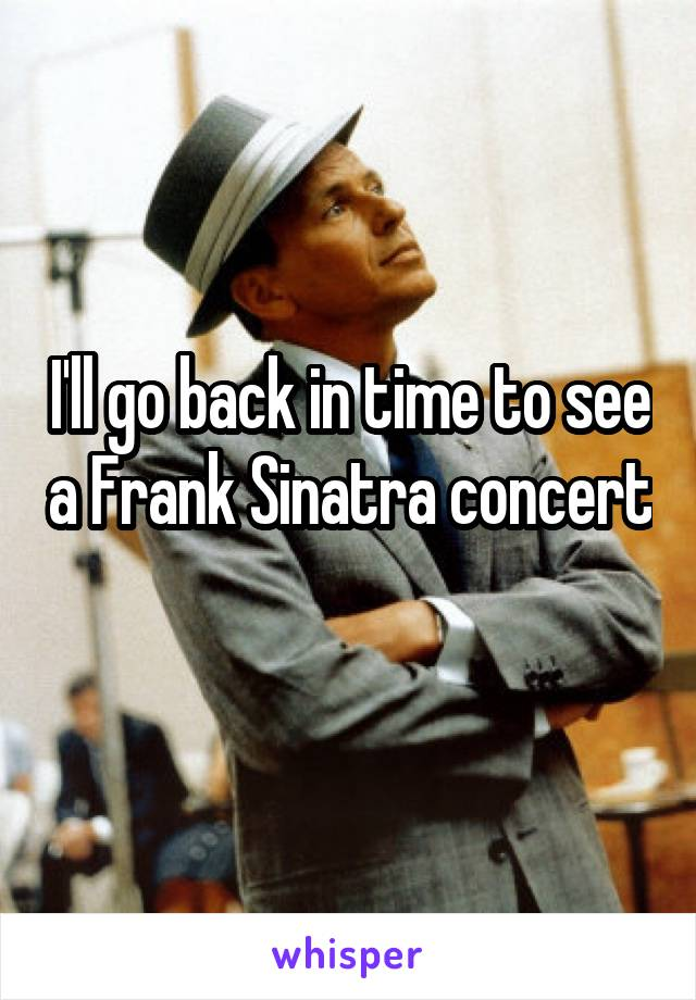 I'll go back in time to see a Frank Sinatra concert