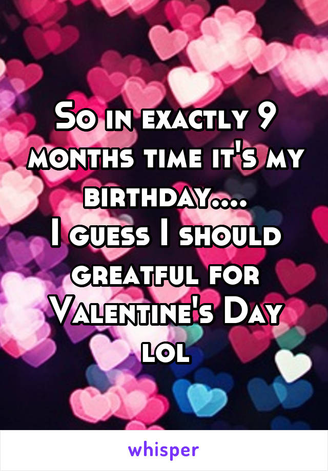 So in exactly 9 months time it's my birthday.... I guess I should greatful for Valentine's Day lol