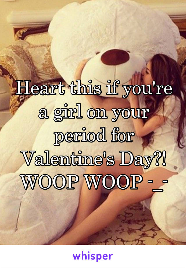 Heart this if you're a girl on your period for Valentine's Day?! WOOP WOOP -_-