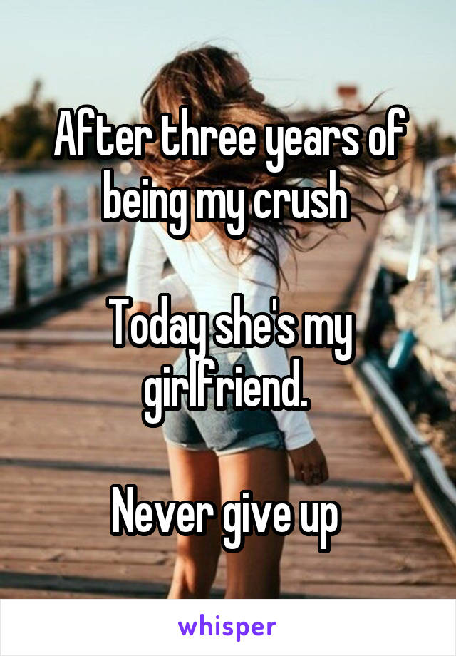 After three years of being my crush   Today she's my girlfriend.   Never give up