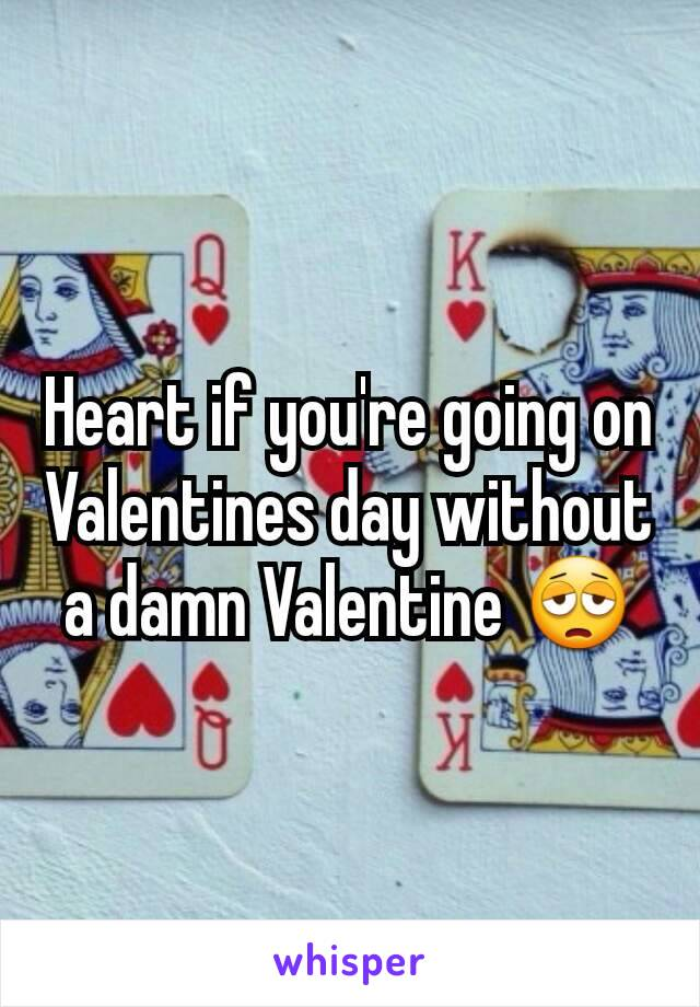 Heart if you're going on Valentines day without a damn Valentine 😩
