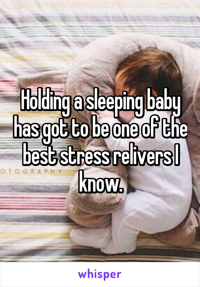 Holding a sleeping baby has got to be one of the best stress relivers I know.