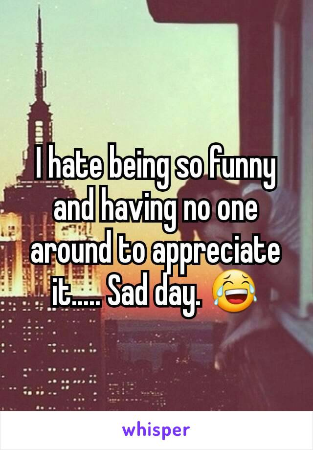 I hate being so funny and having no one around to appreciate it..... Sad day. 😂
