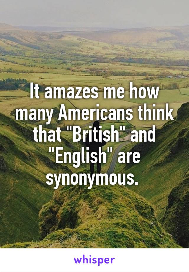 """It amazes me how many Americans think that """"British"""" and """"English"""" are synonymous."""