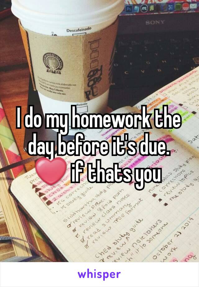 I do my homework the day before it's due.  ❤ if thats you
