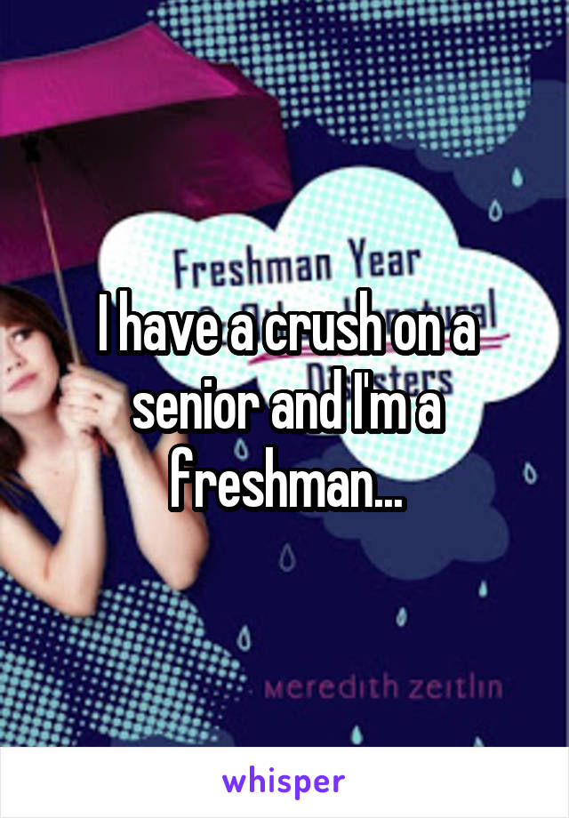 I have a crush on a senior and I'm a freshman...