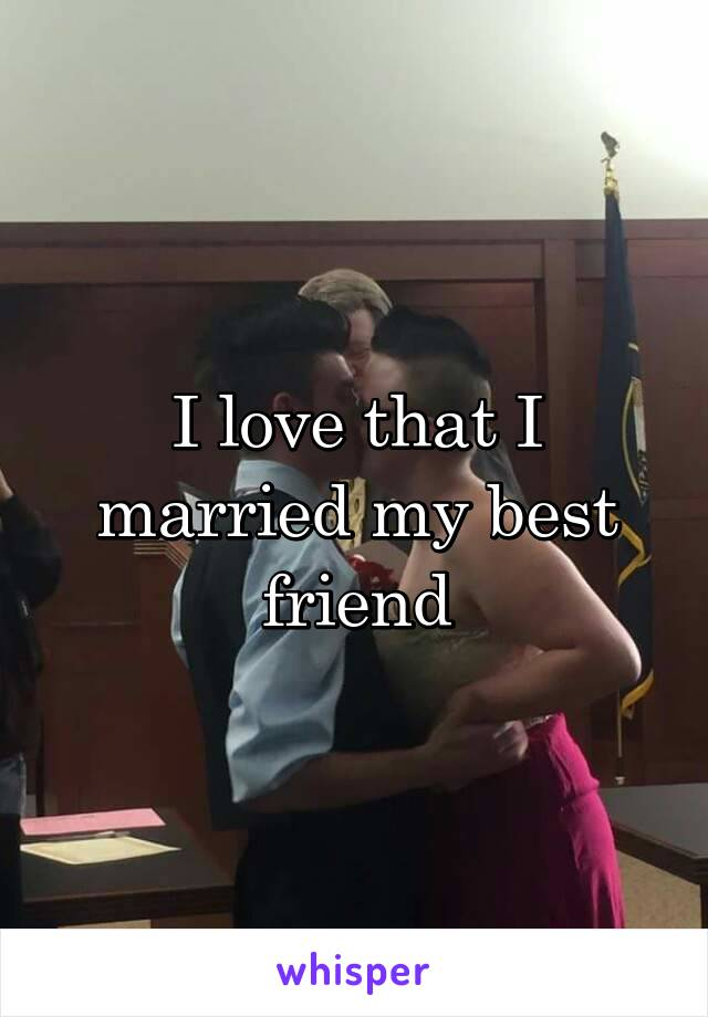 I love that I married my best friend