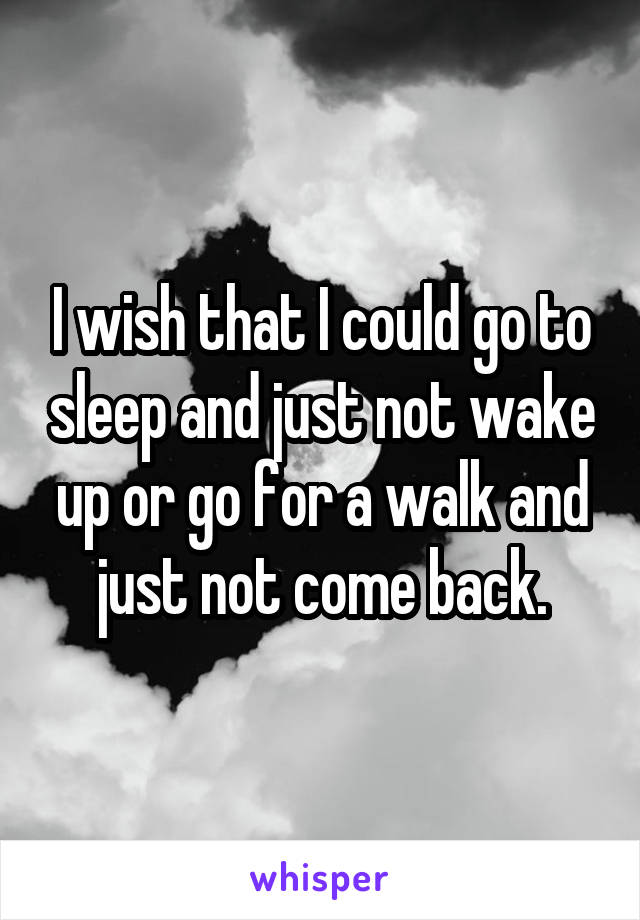 I wish that I could go to sleep and just not wake up or go for a walk and just not come back.