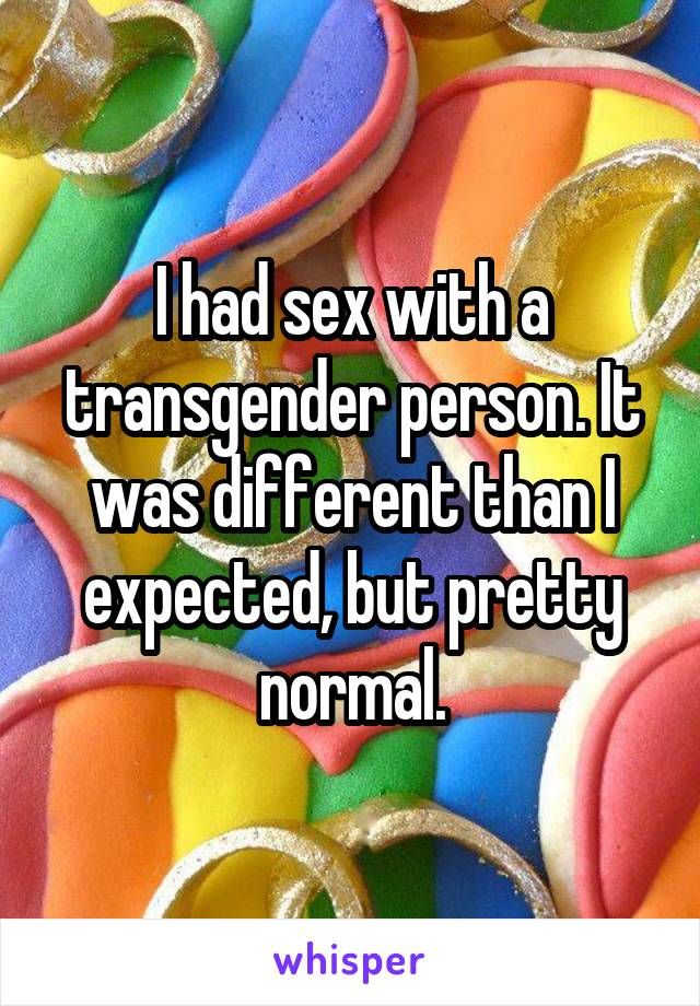 I had sex with a transgender person. It was different than I expected, but pretty normal.